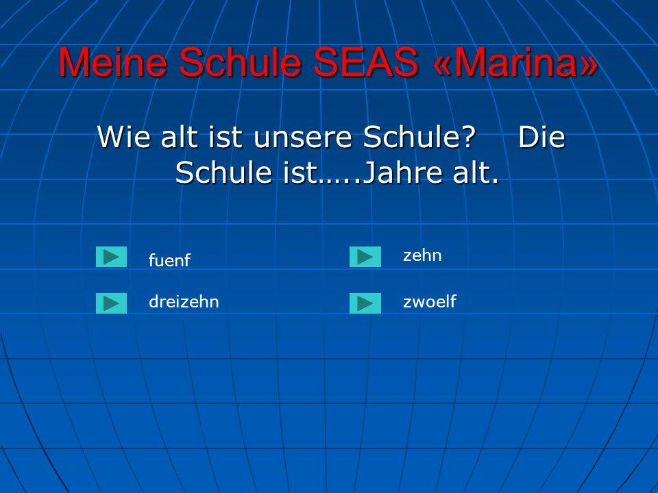 Meine Schule SEAS «Marina» Wie alt ist unsere Schule? Die Schule ist…..Jahre alt. Wie alt ist unsere Schule? Die Schule ist…..Jahre alt. fuenf dreizeh