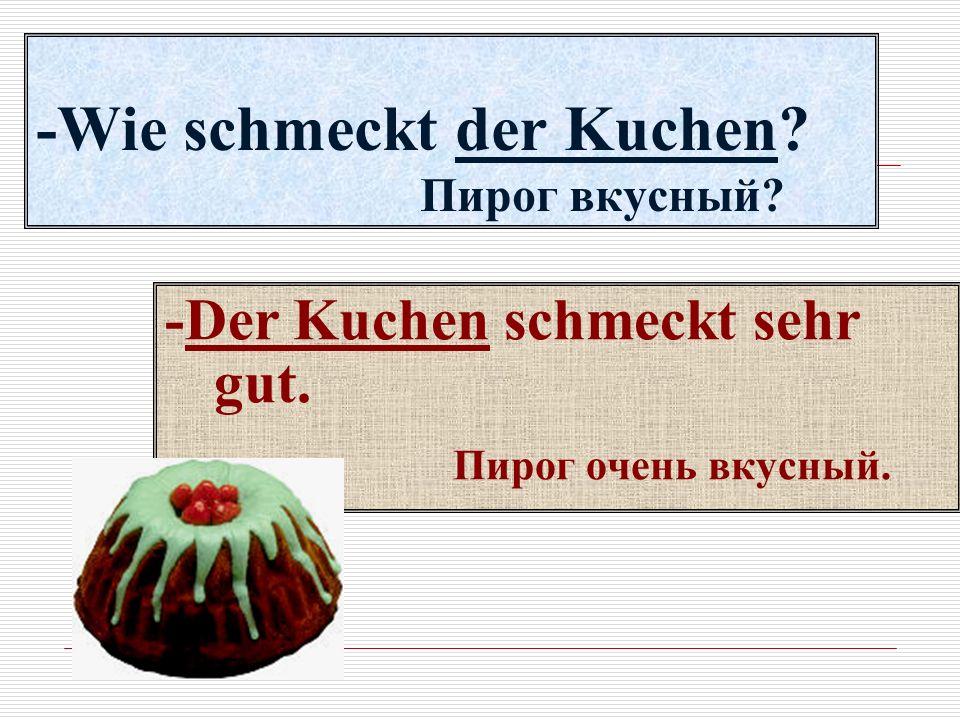 -Wie schmeckt der Kuchen? Пирог вкусный? -Der Kuchen schmeckt sehr gut. Пирог очень вкусный.