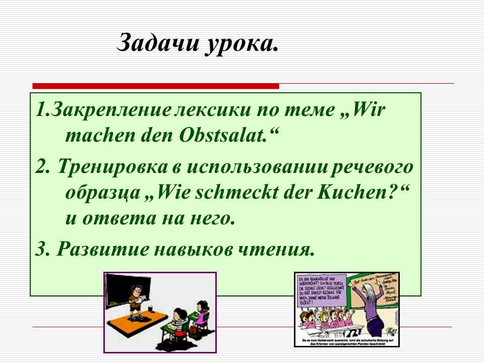 Задачи урока. 1.Закрепление лексики по теме Wir machen den Obstsalat. 2. Тренировка в использовании речевого образца Wie schmeckt der Kuchen? и ответа