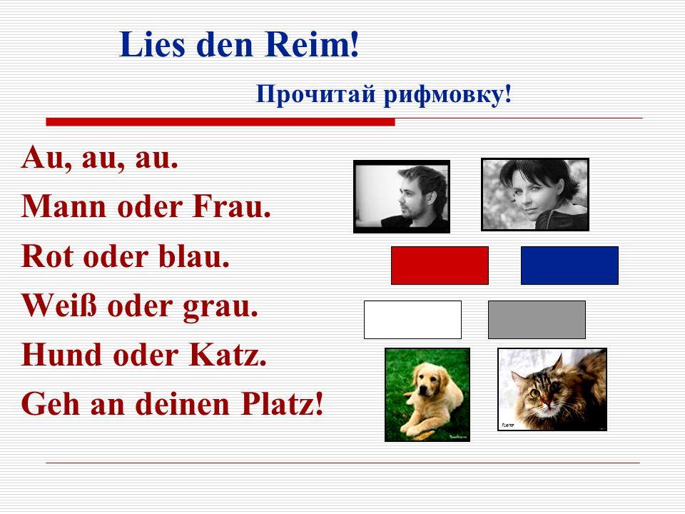 Lies den Reim! Прочитай рифмовку! Au, au, au. Mann oder Frau. Rot oder blau. Weiß oder grau. Hund oder Katz. Geh an deinen Platz!