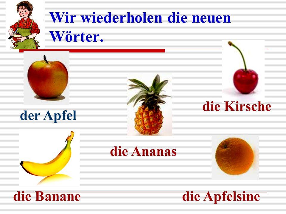 Wir wiederholen die neuen Wörter. der Apfel die Banane die Ananas die Kirsche die Apfelsine