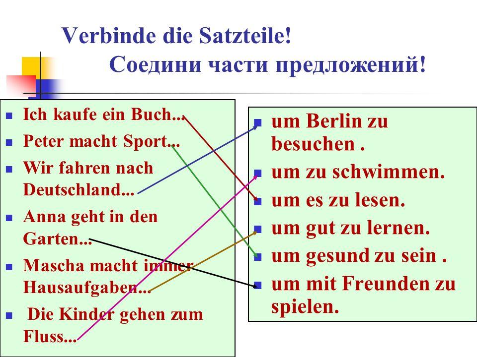 Verbinde die Satzteile! Соедини части предложений! um Berlin zu besuchen. um zu schwimmen. um es zu lesen. um gut zu lernen. um gesund zu sein. um mit
