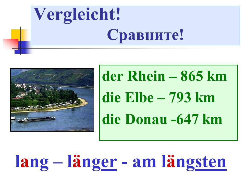 Vergleicht! Сравните! der Rhein – 865 km die Elbe – 793 km die Donau -647 km lang – länger - am längsten