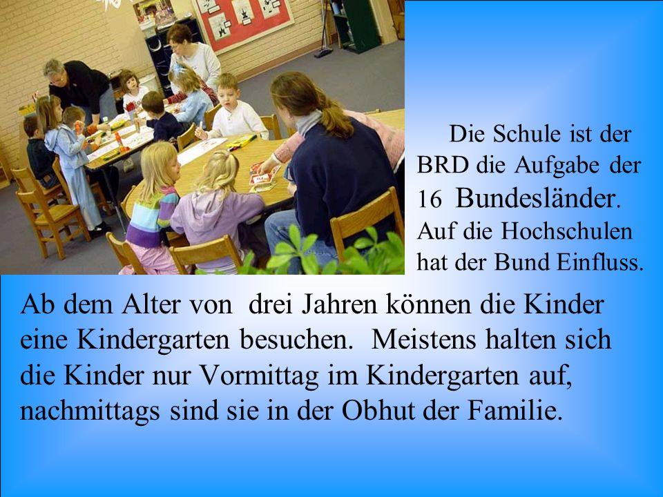 Die Schule ist der BRD die Aufgabe der 16 Bundesländer. Auf die Hochschulen hat der Bund Einfluss. Ab dem Alter von drei Jahren können die Kinder eine