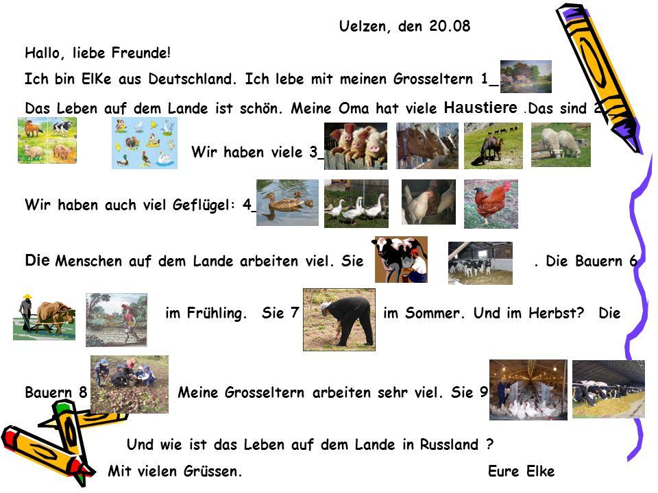 Uelzen, den 20.08 Hallo, liebe Freunde! Ich bin ElKe aus Deutschland. Ich lebe mit meinen Grosseltern 1_ Das Leben auf dem Lande ist schön. Meine Oma