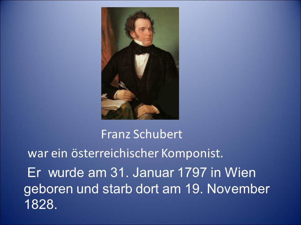 Franz Schubert war ein österreichischer Komponist. Er wurde am 31. Januar 1797 in Wien geboren und starb dort am 19. November 1828. war ein österreich