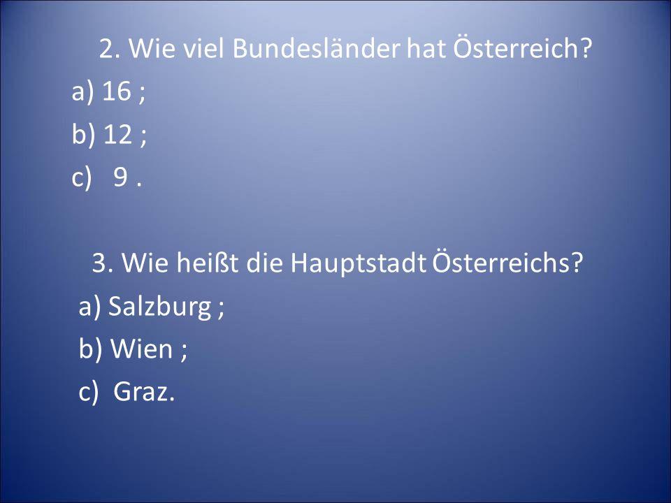 2. Wie viel Bundesländer hat Österreich? a) 16 ; b) 12 ; c) 9. 3. Wie heißt die Hauptstadt Österreichs? a) Salzburg ; b) Wien ; c) Graz.