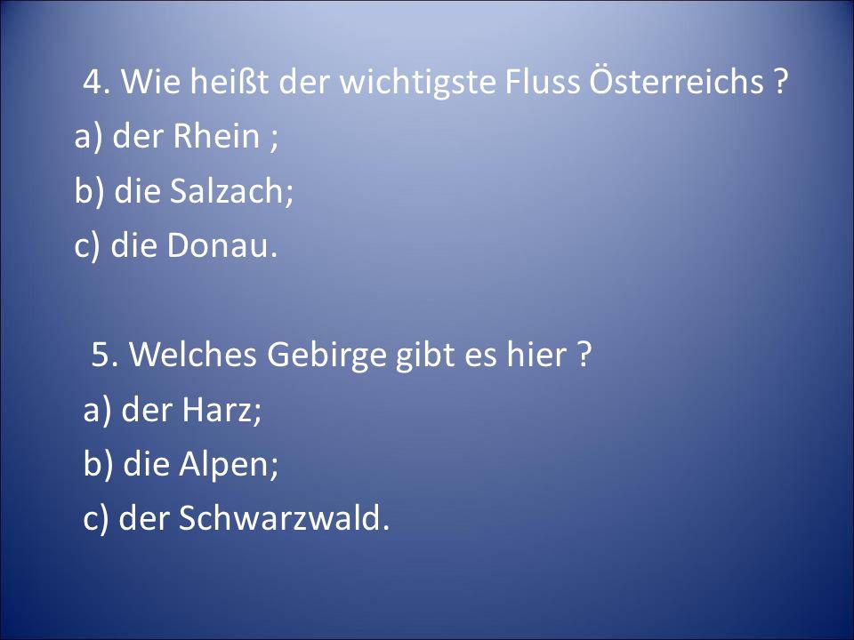 4. Wie heißt der wichtigste Fluss Österreichs ? a) der Rhein ; b) die Salzach; c) die Donau. 5. Welches Gebirge gibt es hier ? a) der Harz; b) die Alp