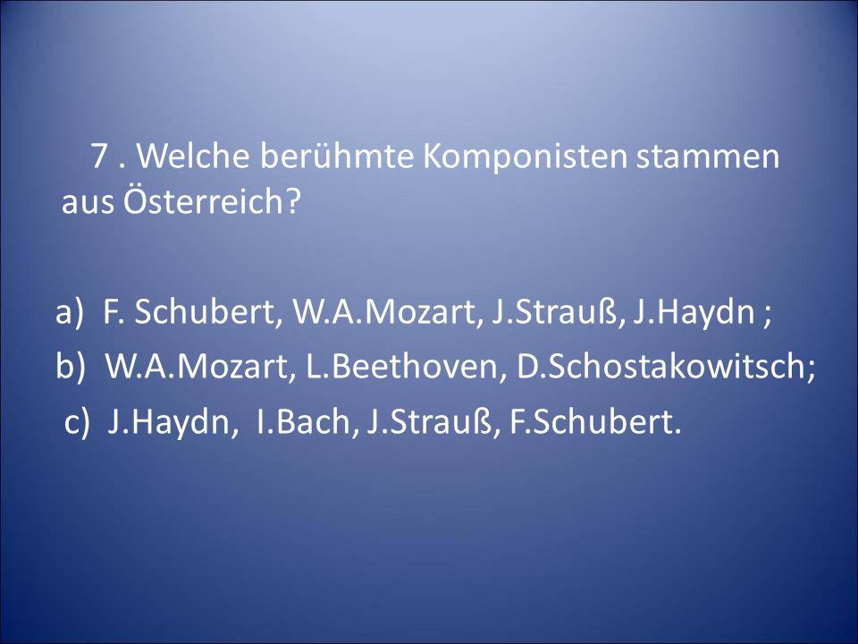 7. Welche berühmte Komponisten stammen aus Österreich? a) F. Schubert, W.A.Mozart, J.Strauß, J.Haydn ; b) W.A.Mozart, L.Beethoven, D.Schostakowitsch;