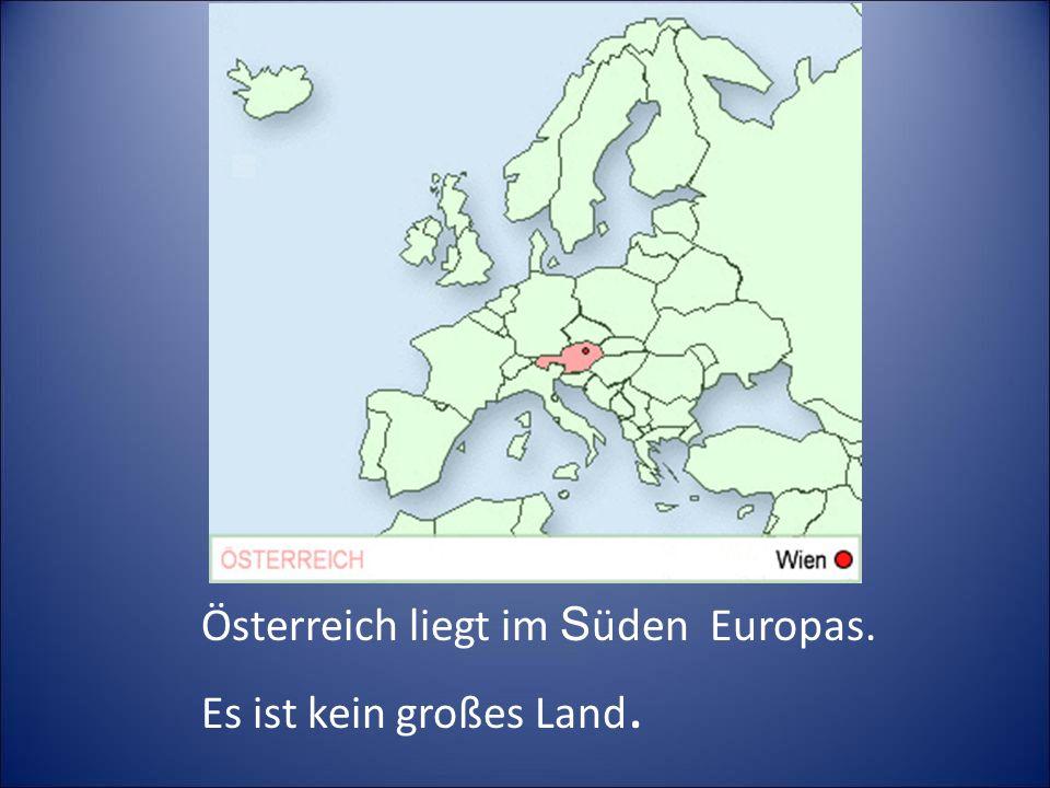 Österreich liegt im S üden Europas. Es ist kein großes Land.