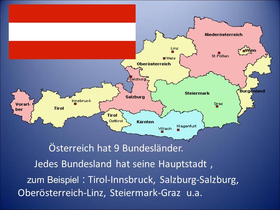 Österreich hat 9 Bundesländer. Jedes Bundesland hat seine Hauptstadt, zum Beispiel : Tirol-Innsbruck, Salzburg-Salzburg, Oberösterreich-Linz, Steierma