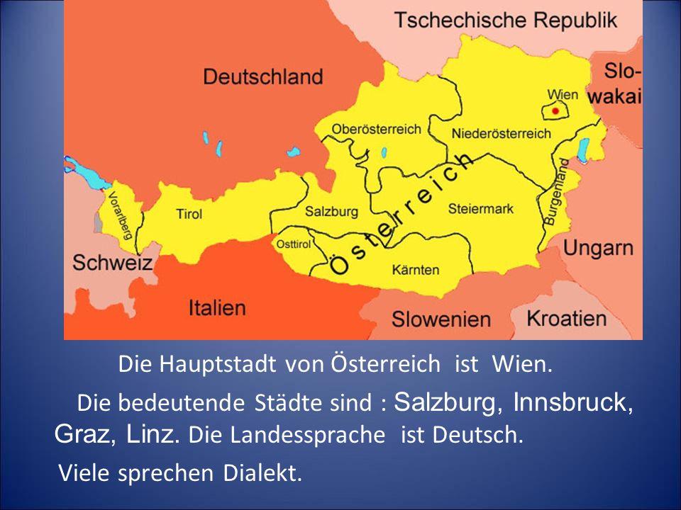 Die Hauptstadt von Österreich ist Wien. Die bedeutende Städte sind : Salzburg, Innsbruck, Graz, Linz. Die Landessprache ist Deutsch. Viele sprechen Di
