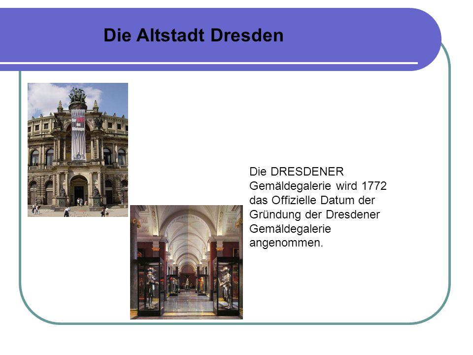 Die Altstadt Dresden Die DRESDENER Gemäldegalerie wird 1772 das Offizielle Datum der Gründung der Dresdener Gemäldegalerie angenommen.