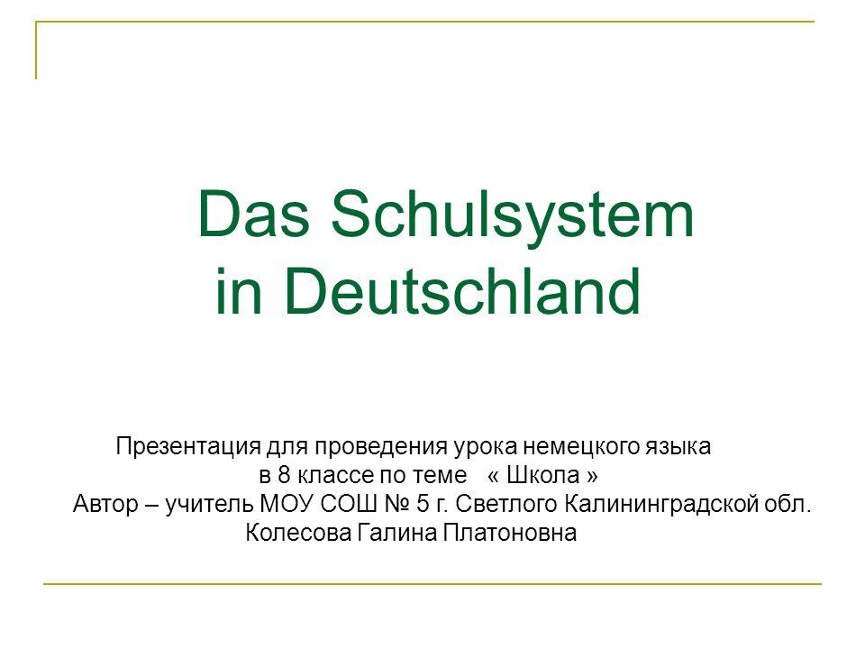 Das Schulsystem in Deutschland Презентация для проведения урока немецкого языка в 8 классе по теме « Школа » Автор – учитель МОУ СОШ 5 г. Светлого Кал