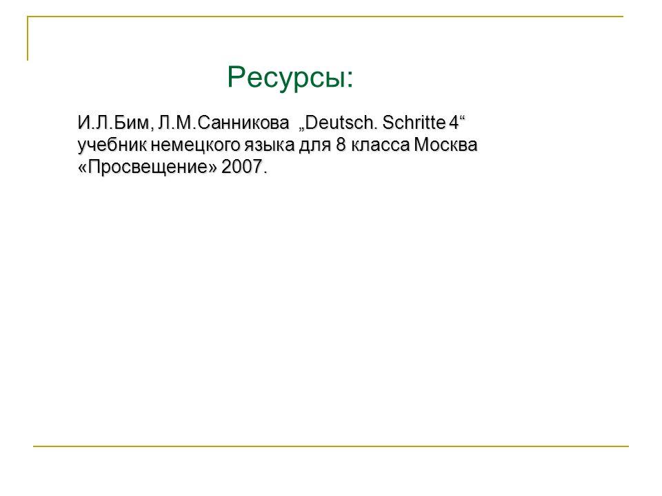 Ресурсы: И.Л.Бим, Л.М.Санникова Deutsch. Schritte 4 учебник немецкого языка для 8 класса Москва «Просвещение» 2007.