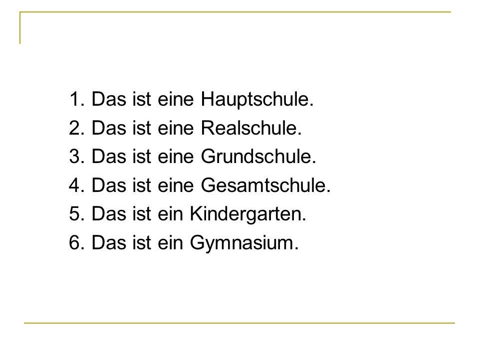 1. Das ist eine Hauptschule. 2. Das ist eine Realschule. 3. Das ist eine Grundschule. 4. Das ist eine Gesamtschule. 5. Das ist ein Kindergarten. 6. Da