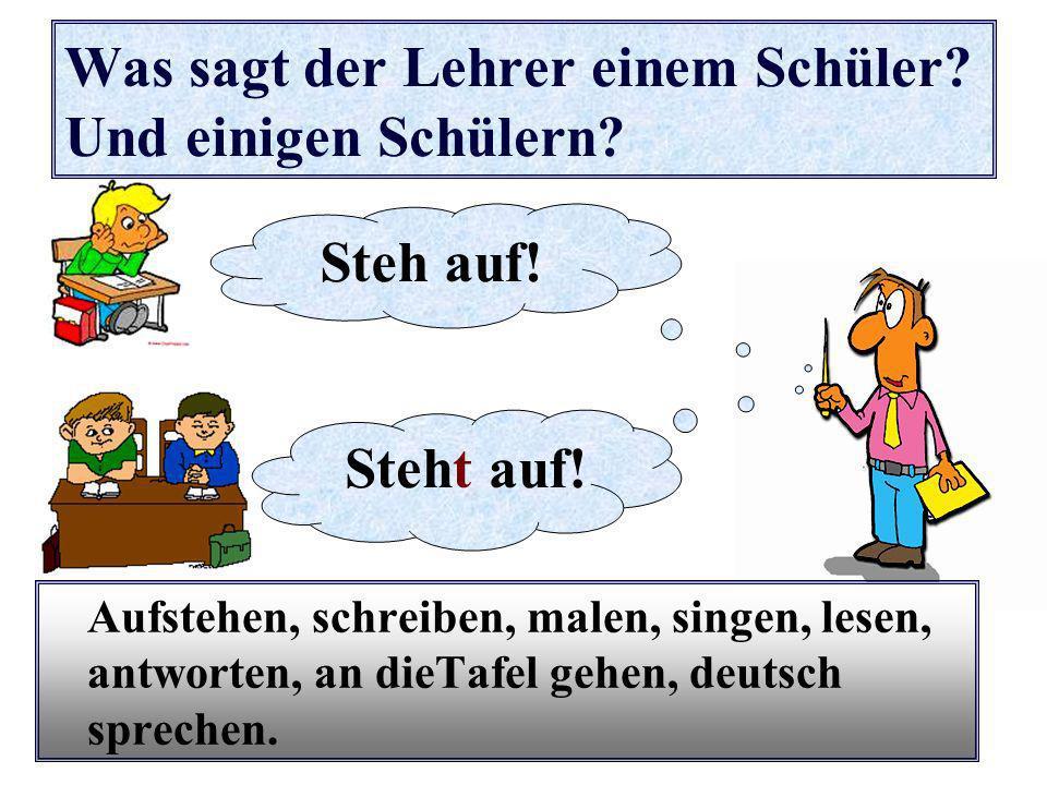 Was sagt der Lehrer einem Schüler? Und einigen Schülern? Aufstehen, schreiben, malen, singen, lesen, antworten, an dieTafel gehen, deutsch sprechen. S