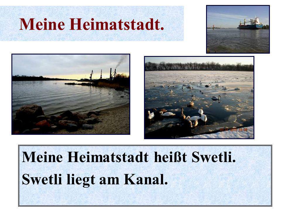 Meine Heimatstadt. Meine Heimatstadt heißt Swetli. Swetli liegt am Kanal.