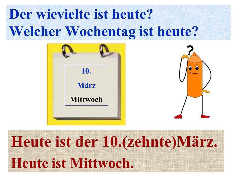 Der wievielte ist heute? Welcher Wochentag ist heute? Heute ist der 10.(zehnte)März. 10. März Mittwoch Heute ist Mittwoch.