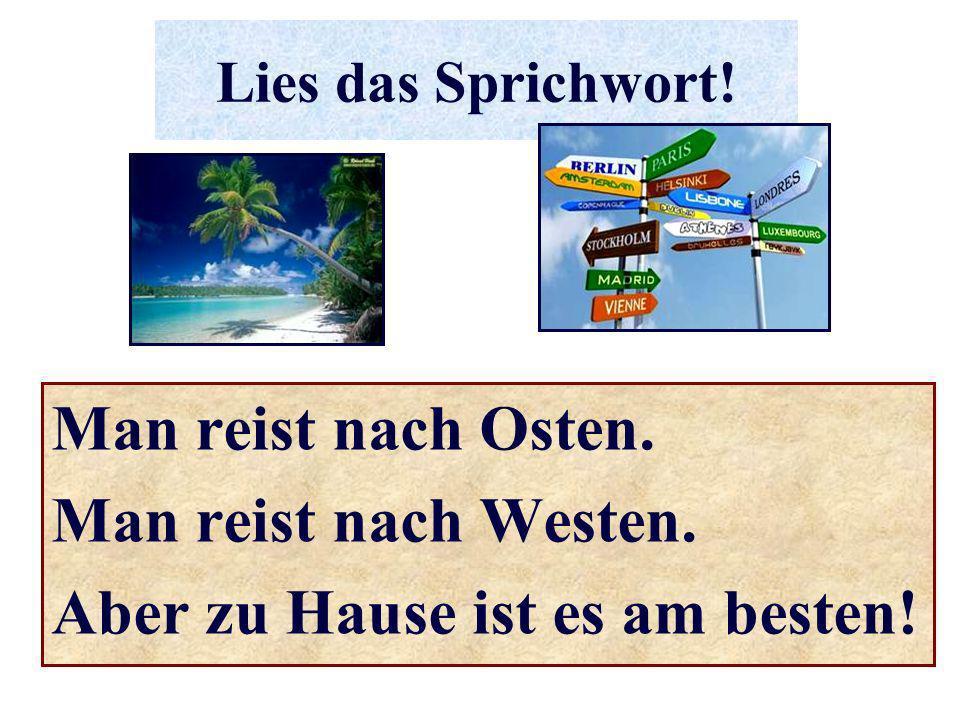 Lies das Sprichwort! Man reist nach Osten. Man reist nach Westen. Aber zu Hause ist es am besten!