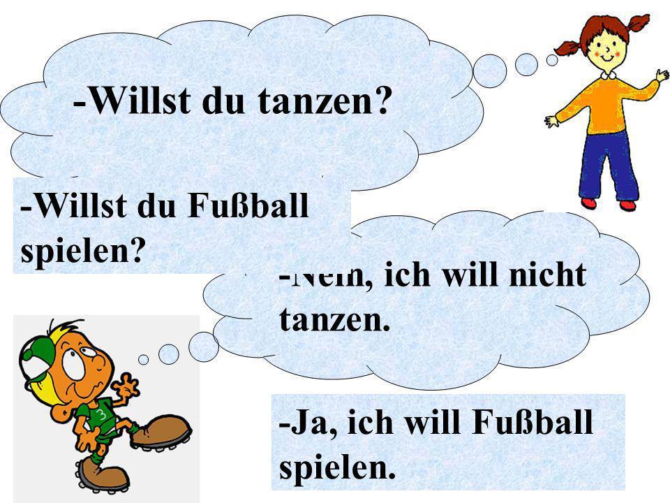 -Nein, ich will nicht tanzen. -Ja, ich will Fußball spielen. -Willst du tanzen? -Willst du Fußball spielen?