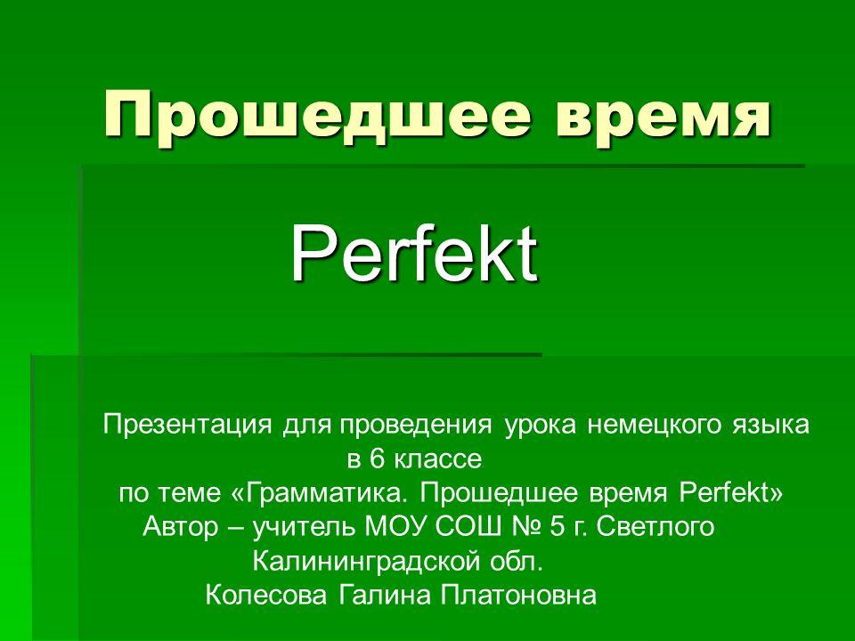 Прошедшее время Perfekt Презентация для проведения урока немецкого языка в 6 классе по теме «Грамматика. Прошедшее время Perfekt» Автор – учитель МОУ
