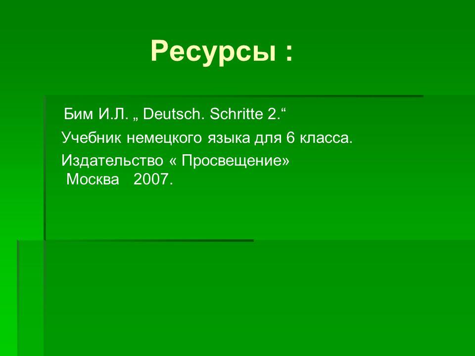 Ресурсы : Бим И.Л. Deutsch. Schritte 2. Учебник немецкого языка для 6 класса. Издательство « Просвещение» Москва 2007.