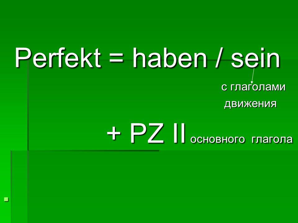 Perfekt = haben / sein Perfekt = haben / sein с глаголами с глаголами движения движения + PZ II основного глагола + PZ II основного глагола