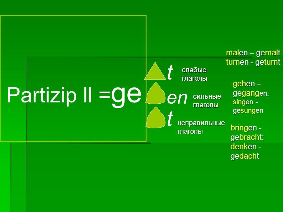 Partizip ll = ge t en слабые глаголы сильные глаголы gehen – gegang en; singen - gesungen malen – gemalt turnen - geturnt t неправильные глаголы bring