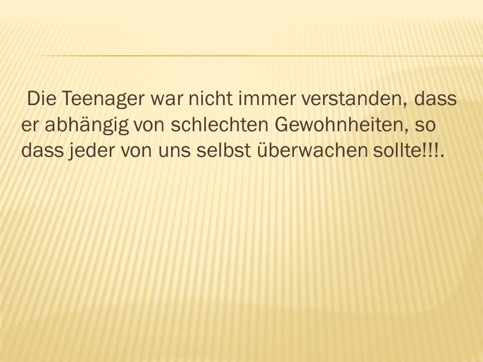 Die Teenager war nicht immer verstanden, dass er abhängig von schlechten Gewohnheiten, so dass jeder von uns selbst überwachen sollte!!!.
