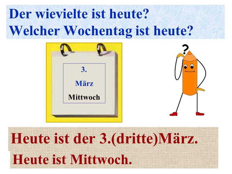 Der wievielte ist heute? Welcher Wochentag ist heute? Heute ist der 3.(dritte)März. 3. März Mittwoch Heute ist Mittwoch.