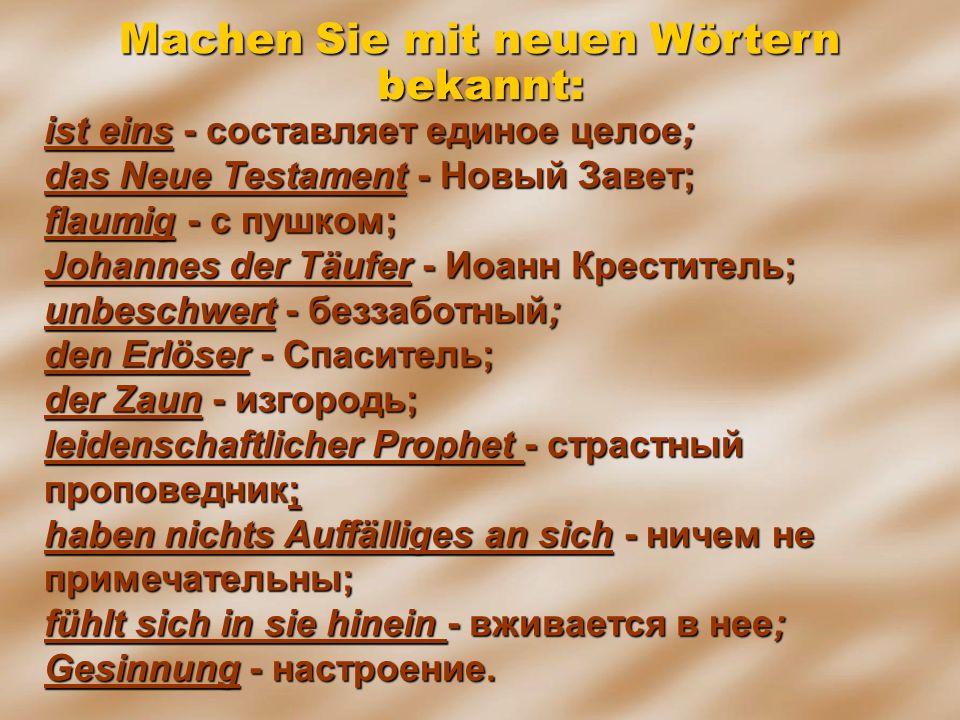 ist eins - составляет единое целое; dаs Neue Testament - Новый Завет; flaumig - с пушком; Johannes der Täufer - Иоанн Креститель; unbeschwert - беззаб