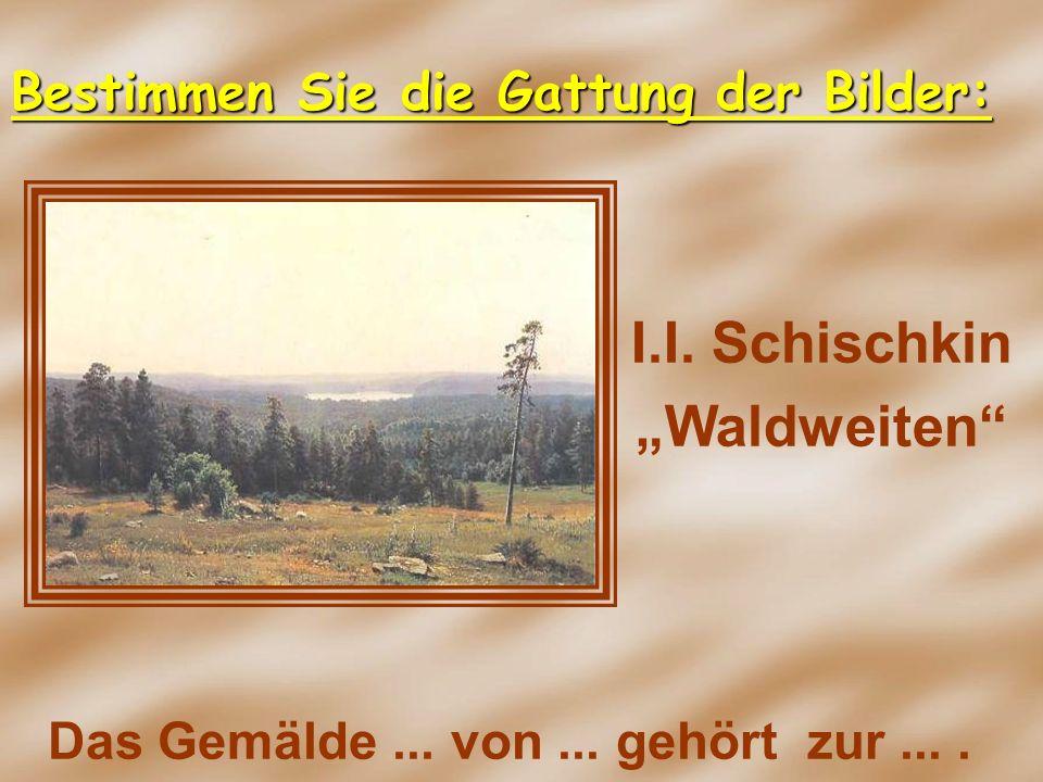 I.I. Schischkin Waldweiten Das Gemälde... von... gehört zur.... Bestimmen Sie die Gattung der Bilder: