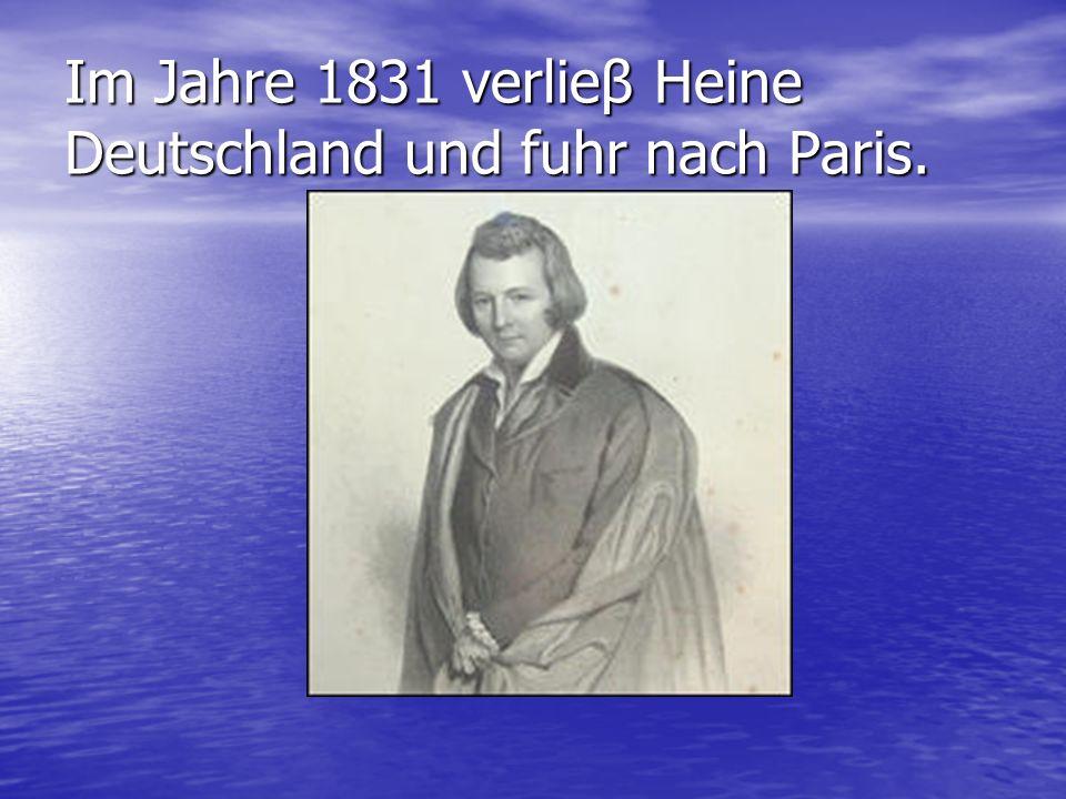 Im Jahre 1831 verlieβ Heine Deutschland und fuhr nach Paris.