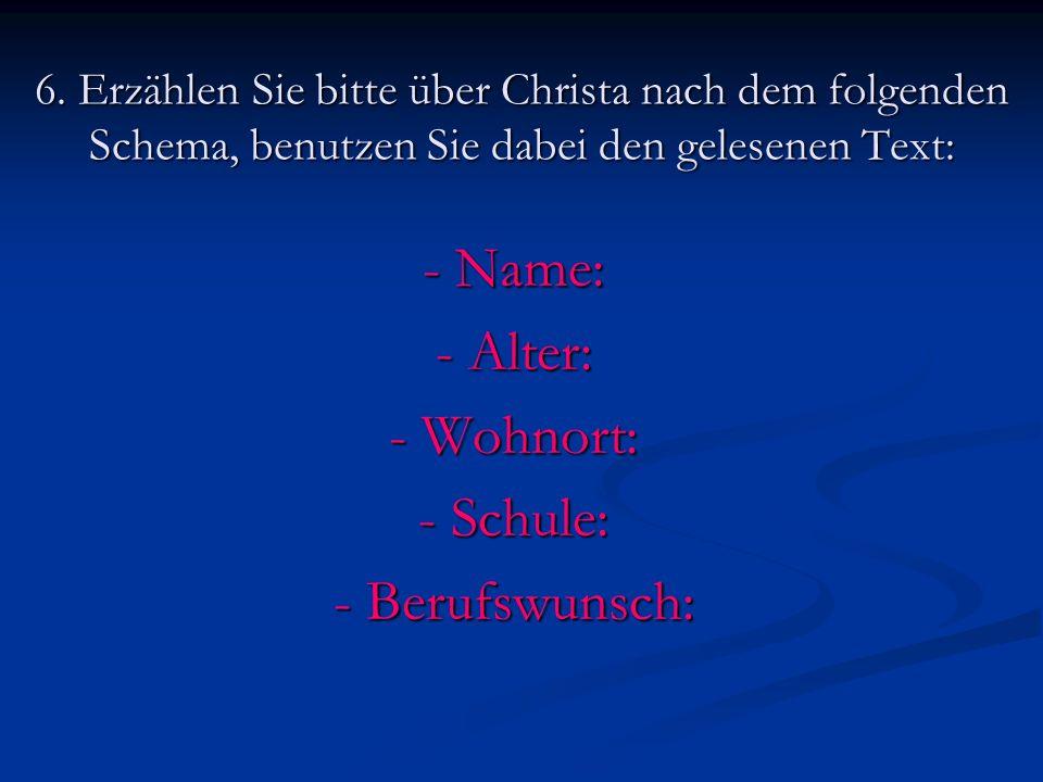 6. Erzählen Sie bitte über Christa nach dem folgenden Schema, benutzen Sie dabei den gelesenen Text: - Name: - Alter: - Wohnort: - Schule: - Berufswun
