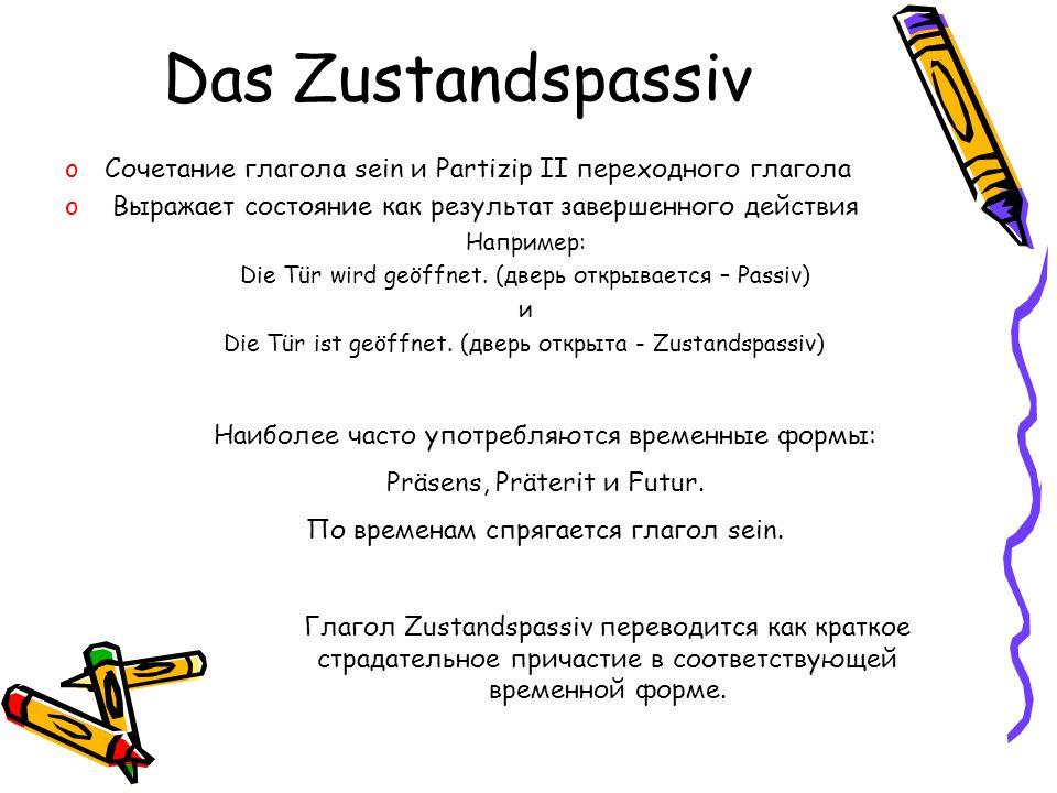 Das Zustandspassiv oСочетание глагола sein и Partizip II переходного глагола o Выражает состояние как результат завершенного действия Например: Die Tü