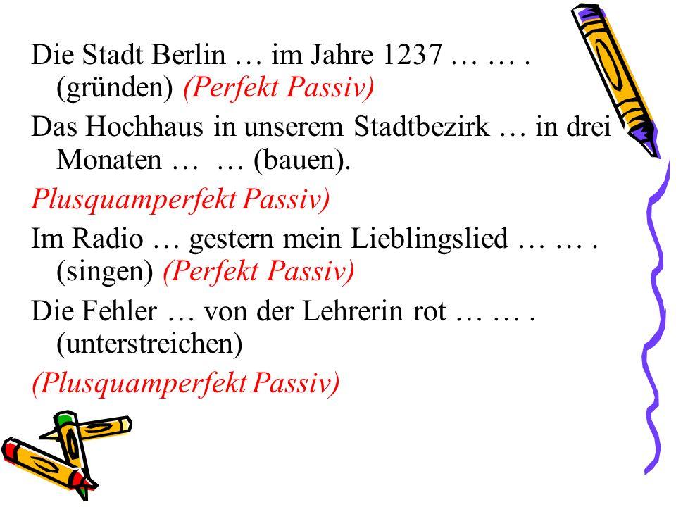 Die Stadt Berlin … im Jahre 1237 … …. (gründen) (Perfekt Passiv) Das Hochhaus in unserem Stadtbezirk … in drei Monaten … … (bauen). Plusquamperfekt Pa