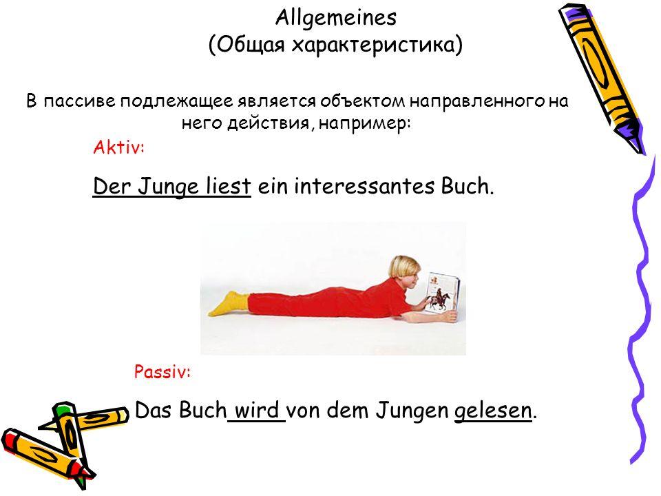Allgemeines (Общая характеристика) Aktiv: Der Junge liest ein interessantes Buch. В пассиве подлежащее является объектом направленного на него действи