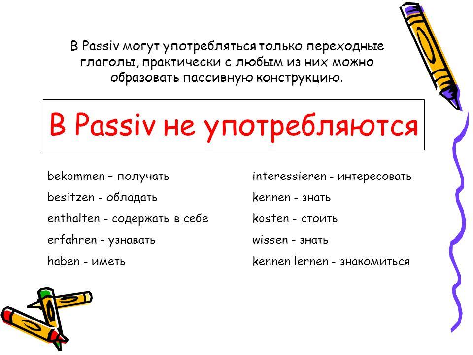 В Passiv не употребляются bekommen – получать besitzen - обладать enthalten - содержать в себе erfahren - узнавать haben - иметь interessieren - интер