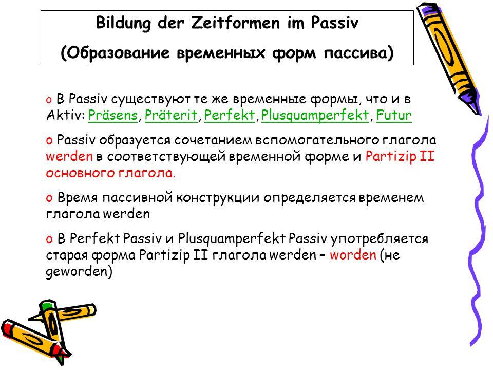 Bildung der Zeitformen im Passiv (Образование временных форм пассива) o В Passiv существуют те же временные формы, что и в Aktiv: Präsens, Präterit, P