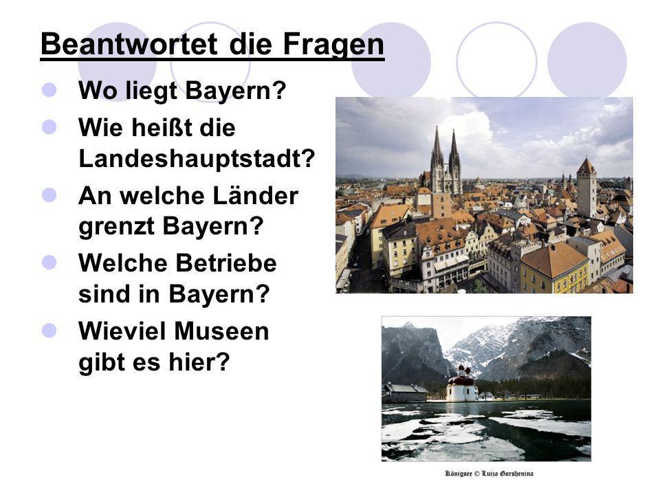 Beantwortet die Fragen Wo liegt Bayern? Wie heißt die Landeshauptstadt? An welche Länder grenzt Bayern? Welche Betriebe sind in Bayern? Wieviel Museen