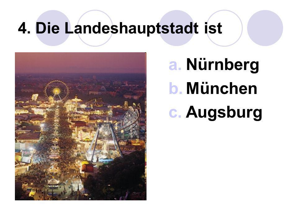 4. Die Landeshauptstadt ist a.Nürnberg b.München c.Augsburg
