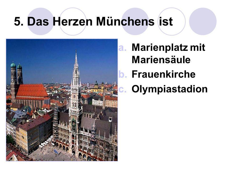 5. Das Herzen Münchens ist a.Marienplatz mit Mariensäule b.Frauenkirche c.Olympiastadion