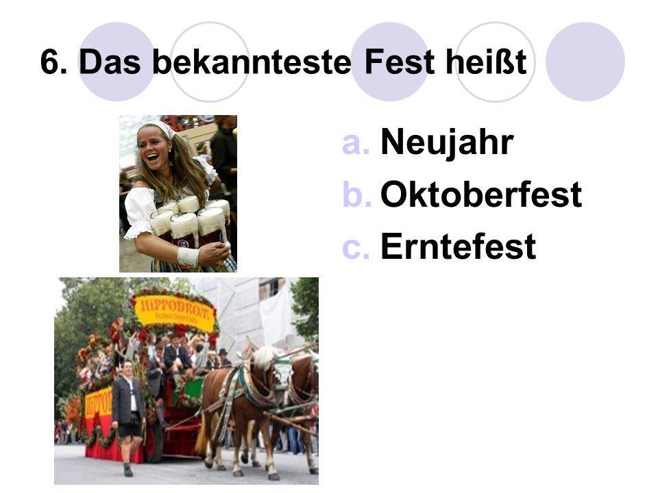 6. Das bekannteste Fest heißt a.Neujahr b.Oktoberfest c.Erntefest