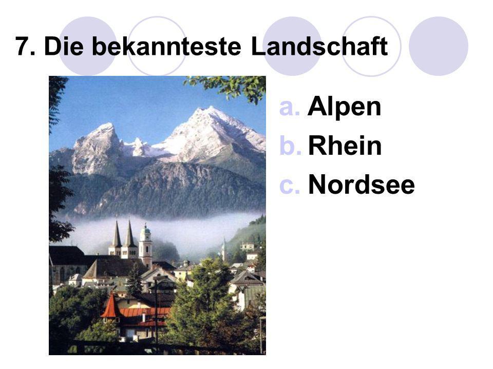 7. Die bekannteste Landschaft a.Alpen b.Rhein c.Nordsee
