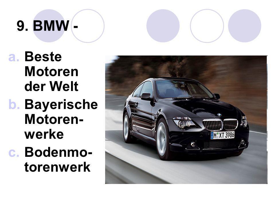 9. BMW - a.Beste Motoren der Welt b.Bayerische Motoren- werke c.Bodenmo- torenwerk