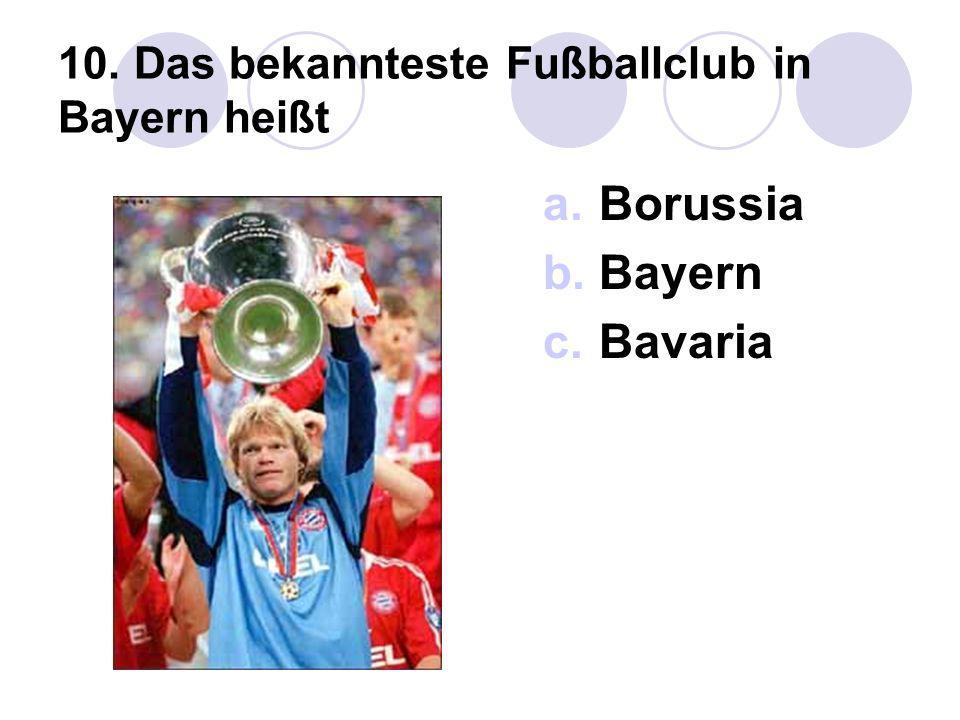 10. Das bekannteste Fußballclub in Bayern heißt a.Borussia b.Bayern c.Bavaria