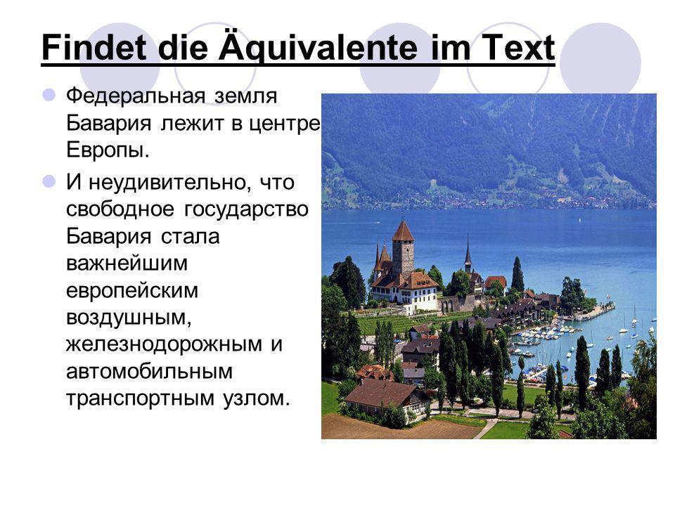 Findet die Äquivalente im Text Федеральная земля Бавария лежит в центре Европы. И неудивительно, что свободное государство Бавария стала важнейшим евр