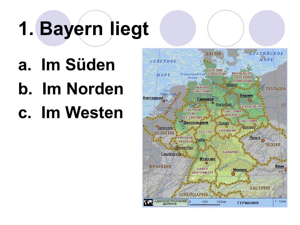 1. Bayern liegt a. Im Süden b. Im Norden c. Im Westen