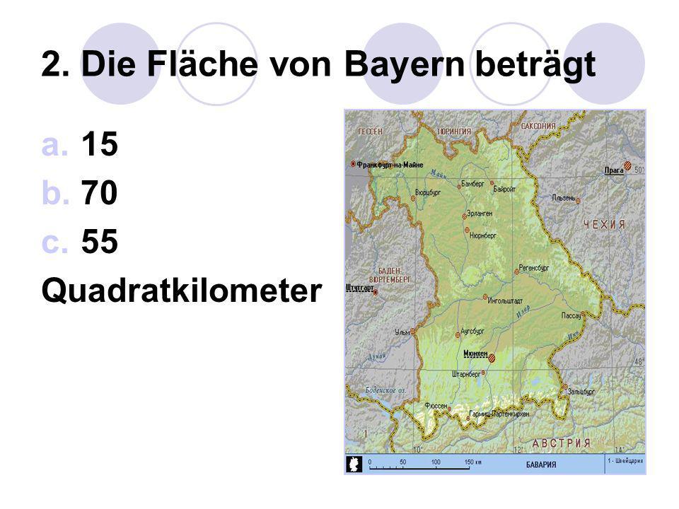 2. Die Fläche von Bayern beträgt a.15 b.70 c.55 Quadratkilometer